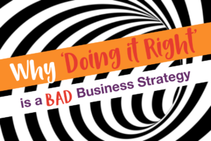 Why 'Doing it Right' is a BAD business strategy